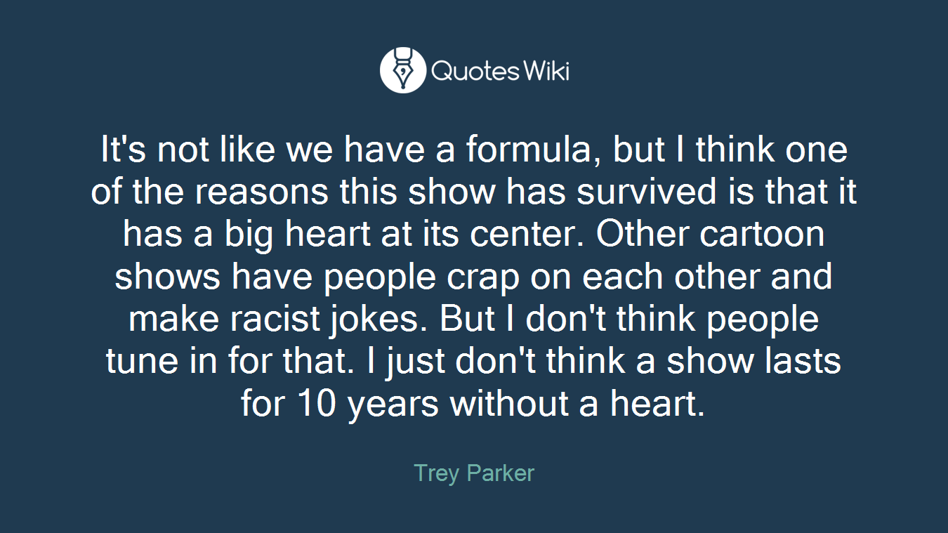 It's not like we have a formula, but I think one of the reasons this show has survived is that it has a big heart at its center. Other cartoon shows have people crap on each other and make racist jokes. But I don't think people tune in for that. I just don't think a show lasts for 10 years without a heart.