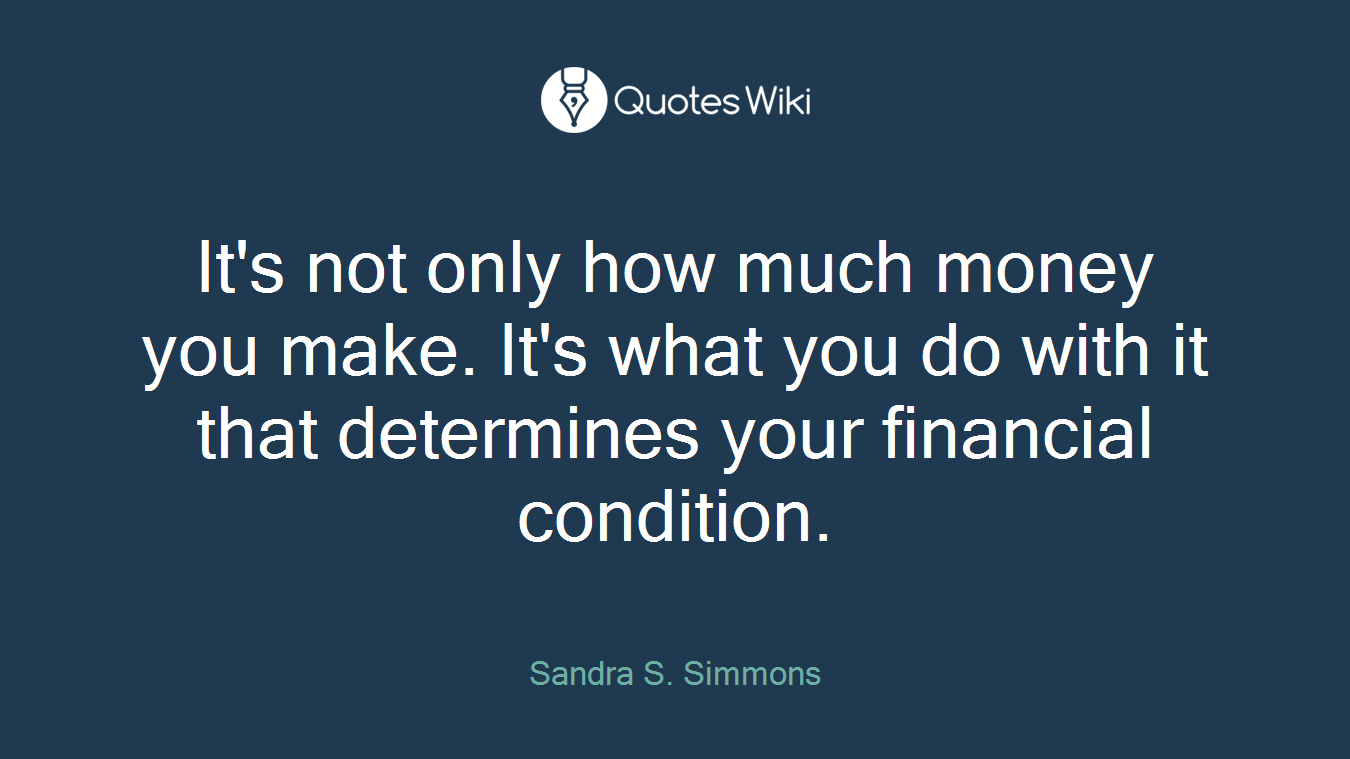 It's not only how much money you make. It's what you do with it that determines your financial condition.