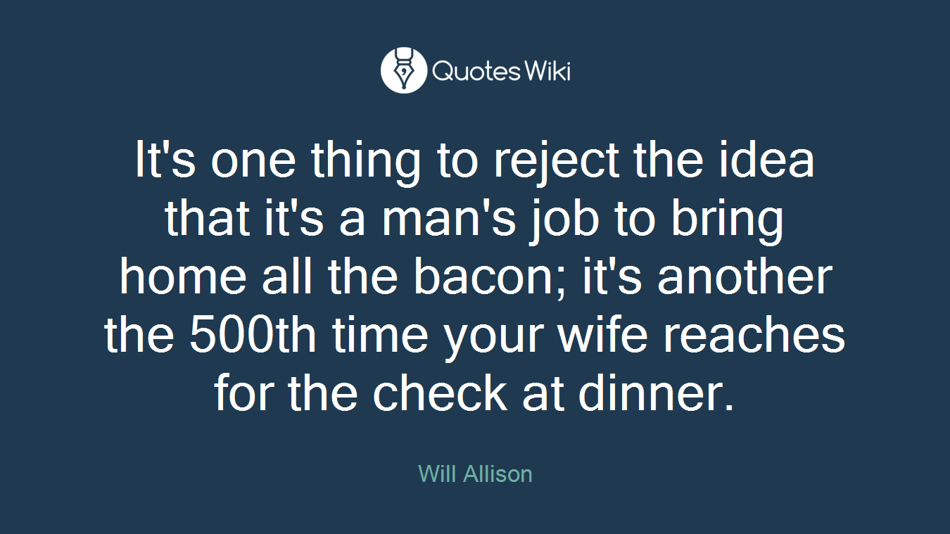 It's one thing to reject the idea that it's a man's job to bring home all the bacon; it's another the 500th time your wife reaches for the check at dinner.