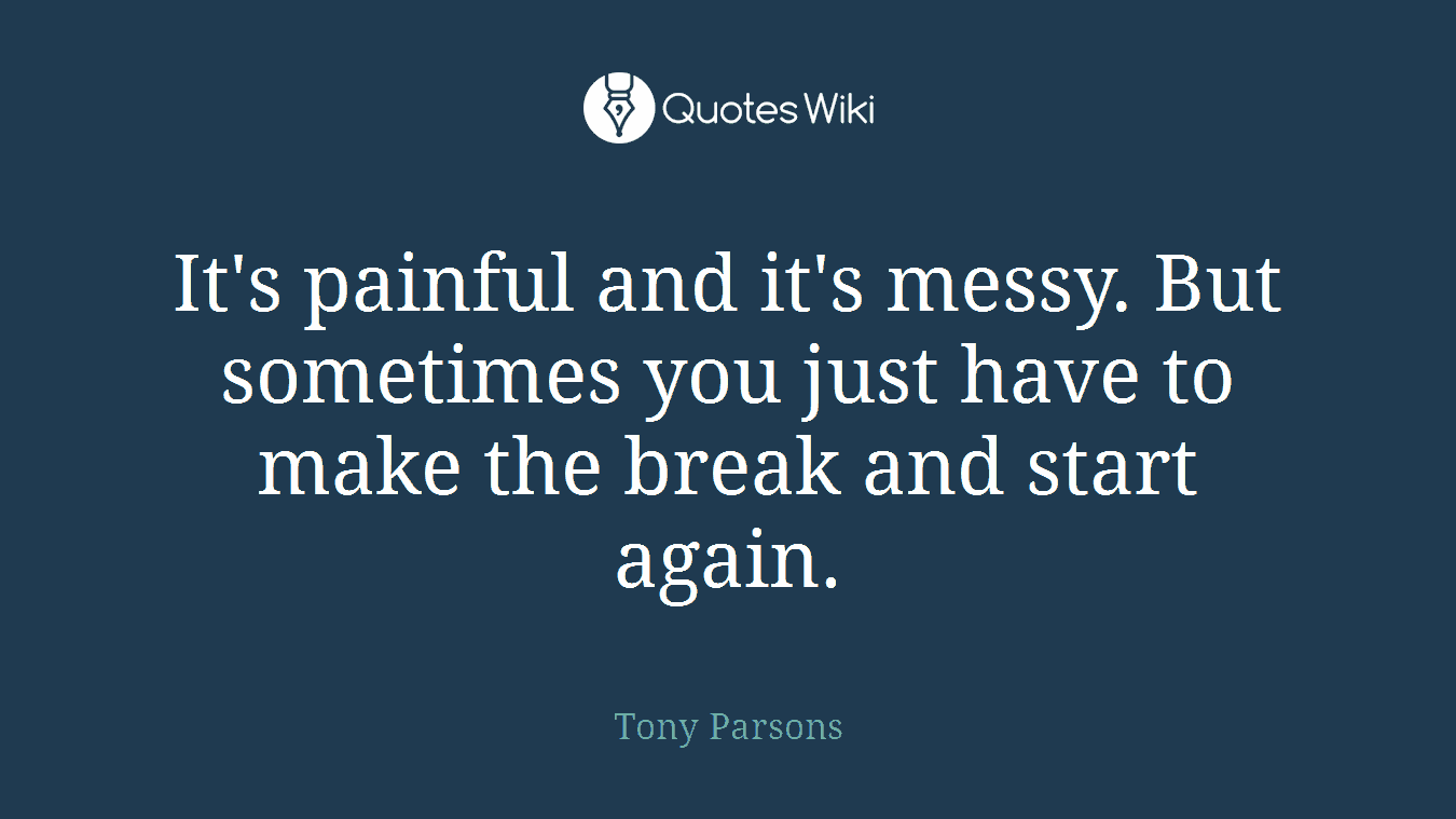 It's painful and it's messy. But sometimes you just have to make the break and start again.