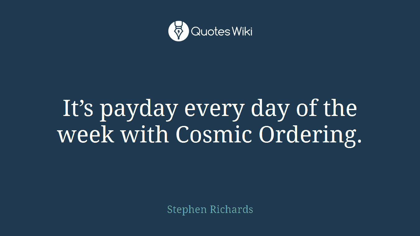 It's payday every day of the week with Cosmic Ordering.