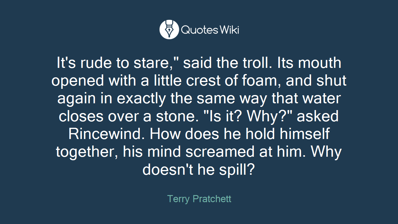 """It's rude to stare,"""" said the troll. Its mouth opened with a little crest of foam, and shut again in exactly the same way that water closes over a stone. """"Is it? Why?"""" asked Rincewind. How does he hold himself together, his mind screamed at him. Why doesn't he spill?"""