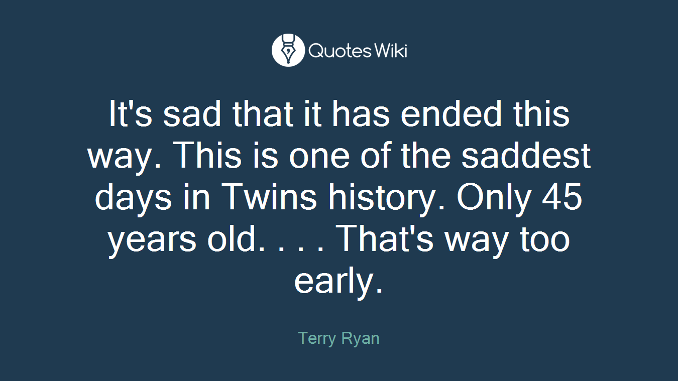 It's sad that it has ended this way. This is one of the saddest days in Twins history. Only 45 years old. . . . That's way too early.