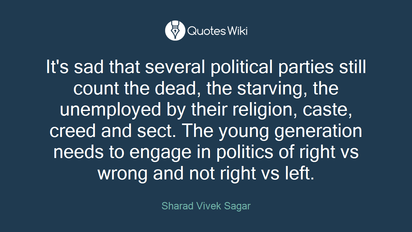It's sad that several political parties still count the dead, the starving, the unemployed by their religion, caste, creed and sect. The young generation needs to engage in politics of right vs wrong and not right vs left.