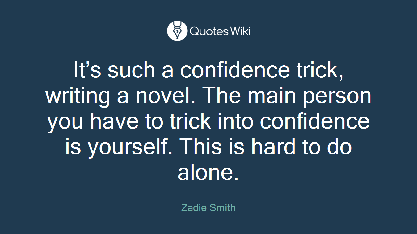 It's such a confidence trick, writing a novel. The main person you have to trick into confidence is yourself. This is hard to do alone.