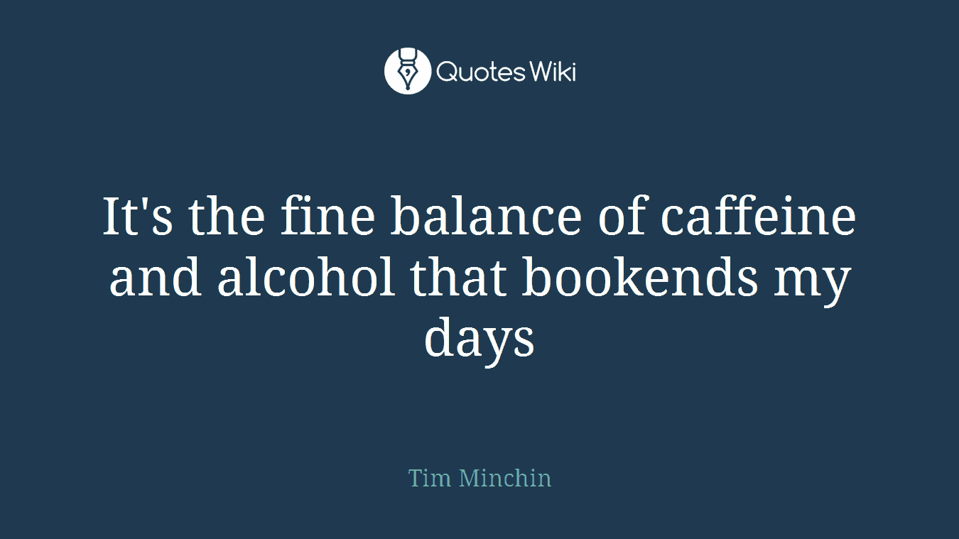 It's the fine balance of caffeine and alcohol that bookends my days