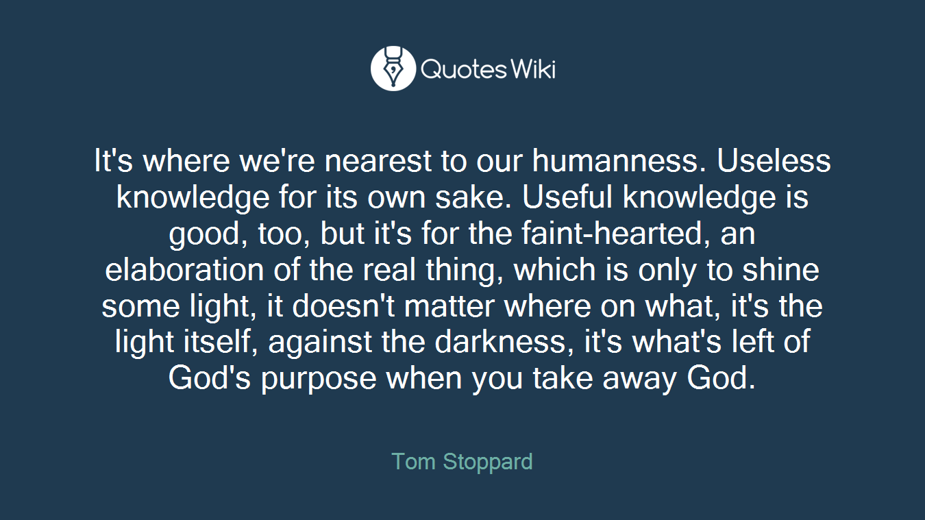 It's where we're nearest to our humanness. Useless knowledge for its own sake. Useful knowledge is good, too, but it's for the faint-hearted, an elaboration of the real thing, which is only to shine some light, it doesn't matter where on what, it's the light itself, against the darkness, it's what's left of God's purpose when you take away God.
