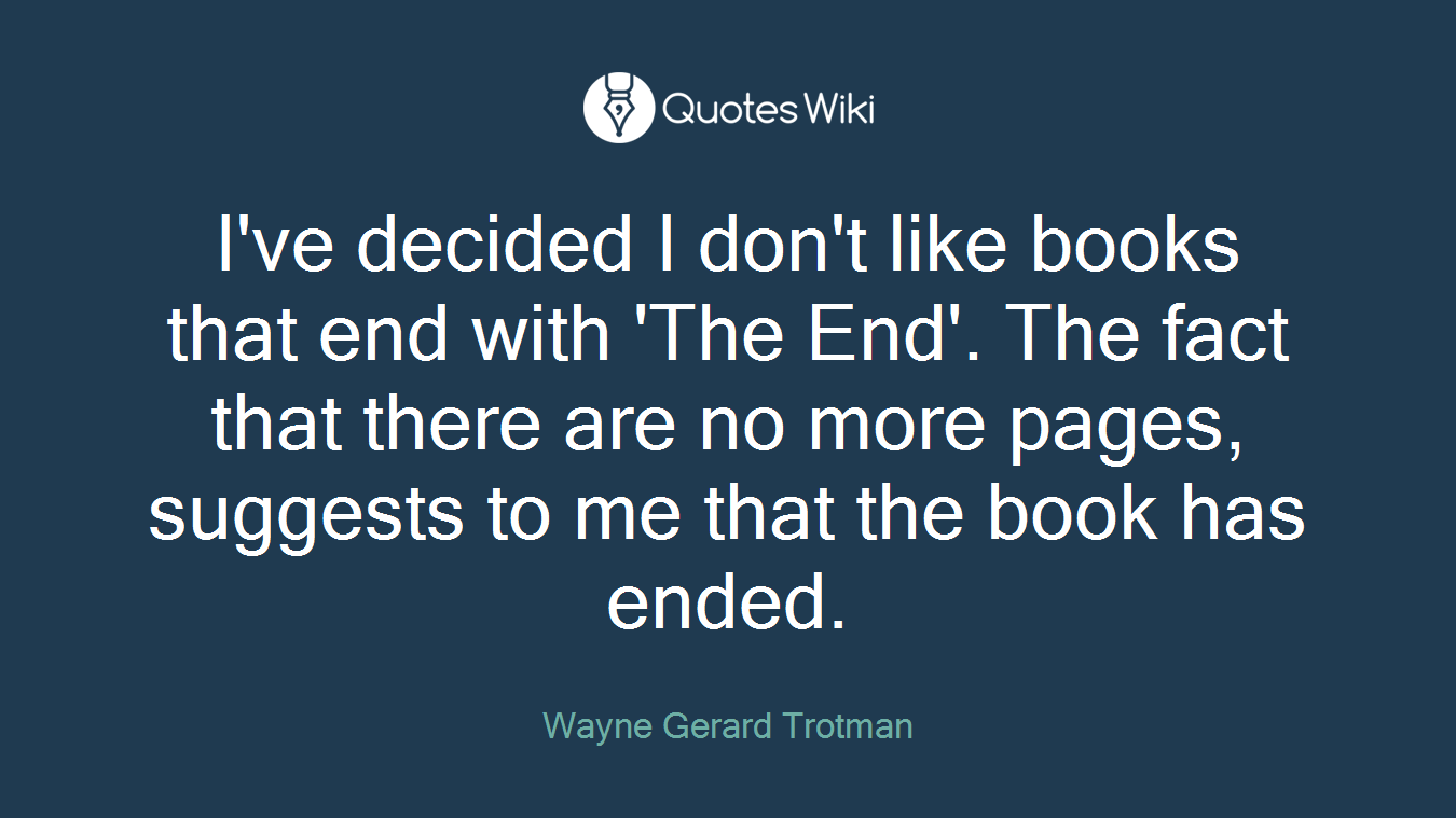 I've decided I don't like books that end with 'The End'. The fact that there are no more pages, suggests to me that the book has ended.
