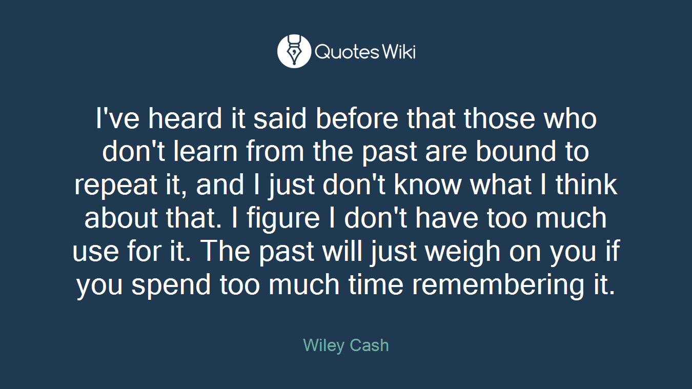 I've heard it said before that those who don't learn from the past are bound to repeat it, and I just don't know what I think about that. I figure I don't have too much use for it. The past will just weigh on you if you spend too much time remembering it.