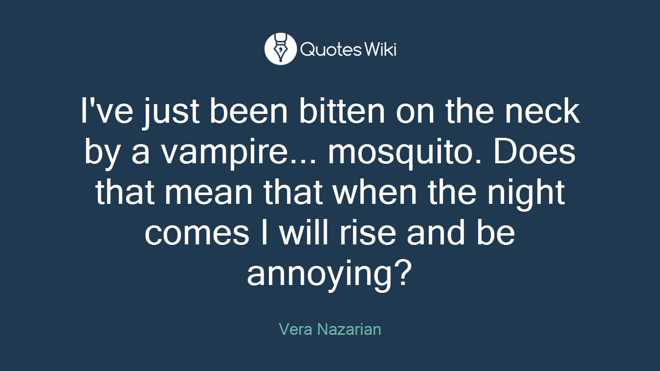 I've just been bitten on the neck by a vampire... mosquito. Does that mean that when the night comes I will rise and be annoying?