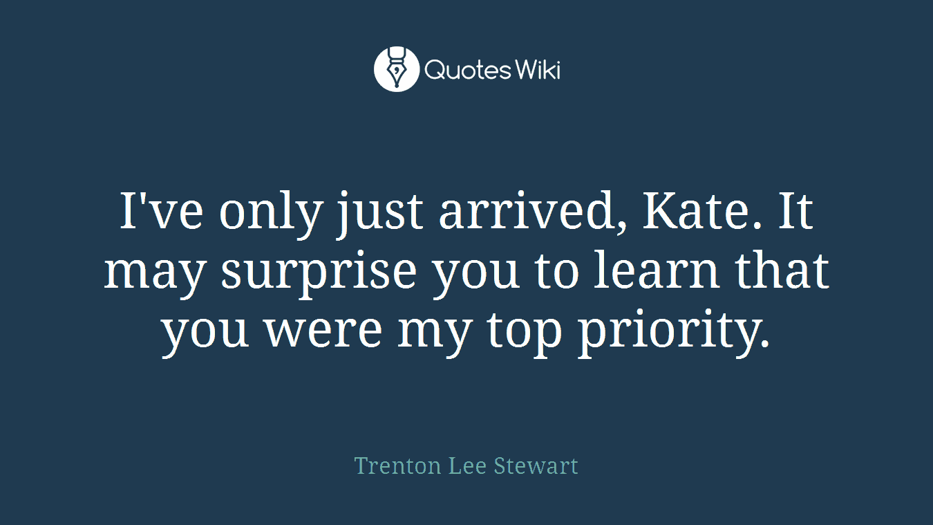 I've only just arrived, Kate. It may surprise you to learn that you were my top priority.