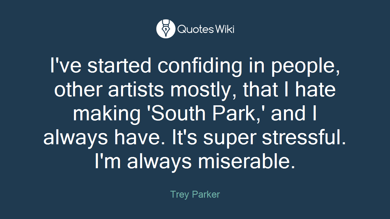 I've started confiding in people, other artists mostly, that I hate making 'South Park,' and I always have. It's super stressful. I'm always miserable.