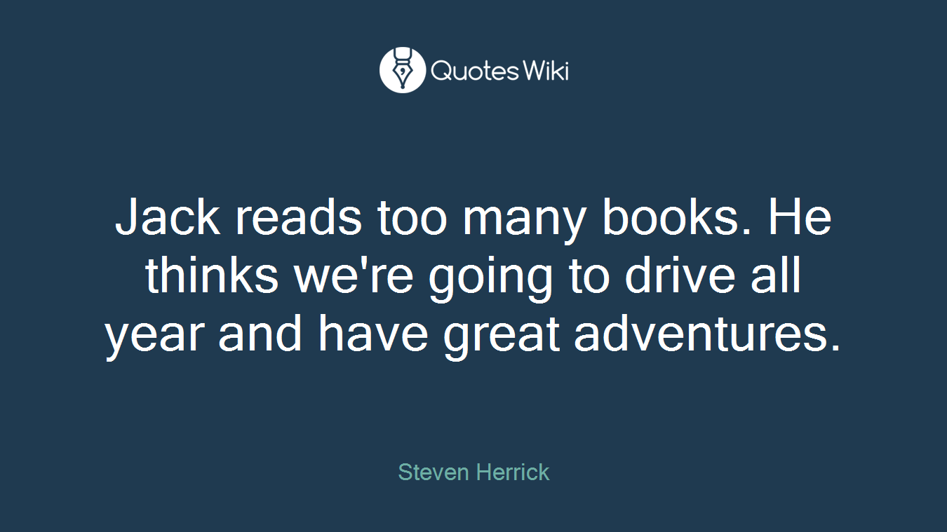 Jack reads too many books. He thinks we're going to drive all year and have great adventures.
