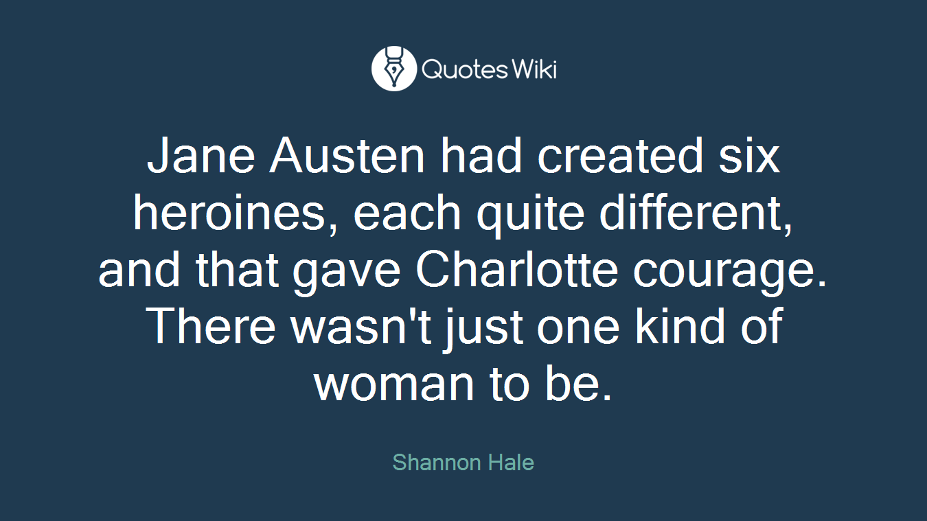 Jane Austen had created six heroines, each quite different, and that gave Charlotte courage. There wasn't just one kind of woman to be.
