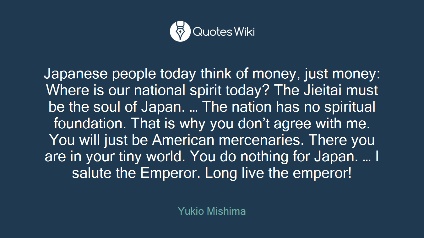 Japanese people today think of money, just money: Where is our national spirit today? The Jieitai must be the soul of Japan. … The nation has no spiritual foundation. That is why you don't agree with me. You will just be American mercenaries. There you are in your tiny world. You do nothing for Japan. … I salute the Emperor. Long live the emperor!