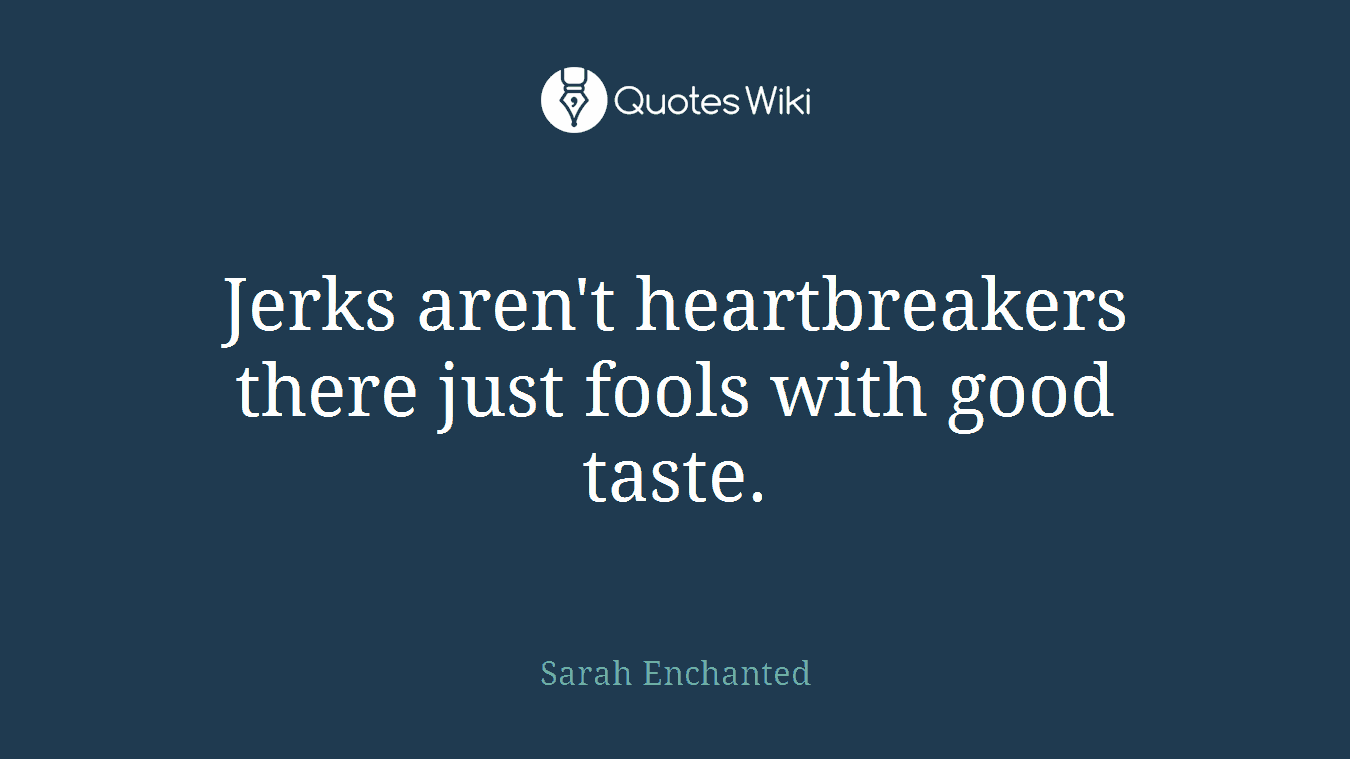 Jerks aren't heartbreakers there just fools with good taste.