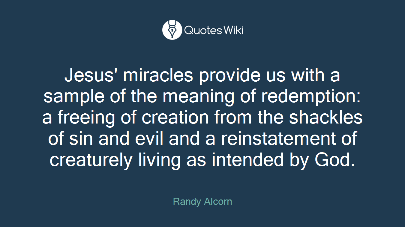 Jesus' miracles provide us with a sample of the meaning of redemption: a freeing of creation from the shackles of sin and evil and a reinstatement of creaturely living as intended by God.