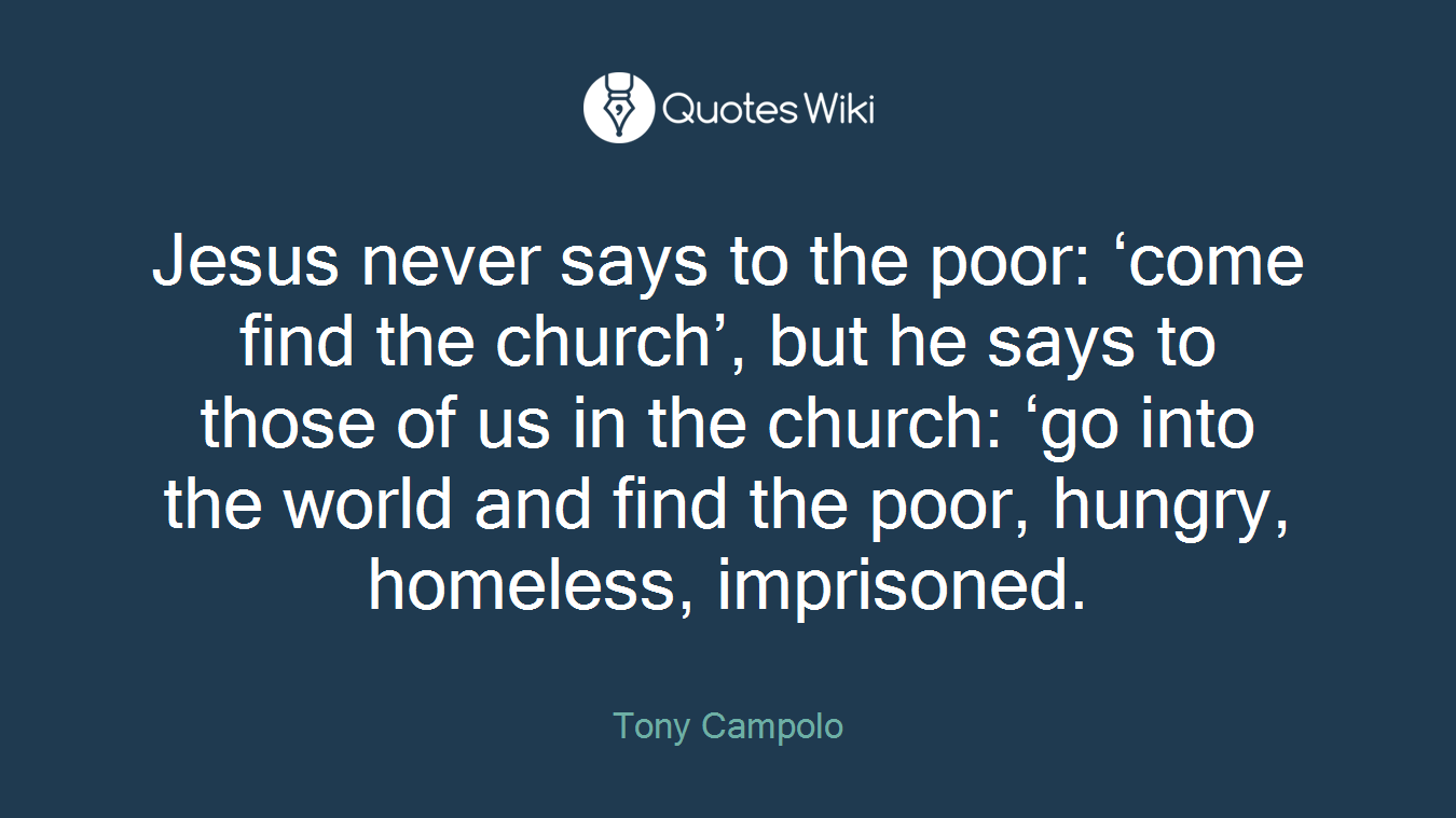 Jesus never says to the poor: 'come find the church', but he says to those of us in the church: 'go into the world and find the poor, hungry, homeless, imprisoned.