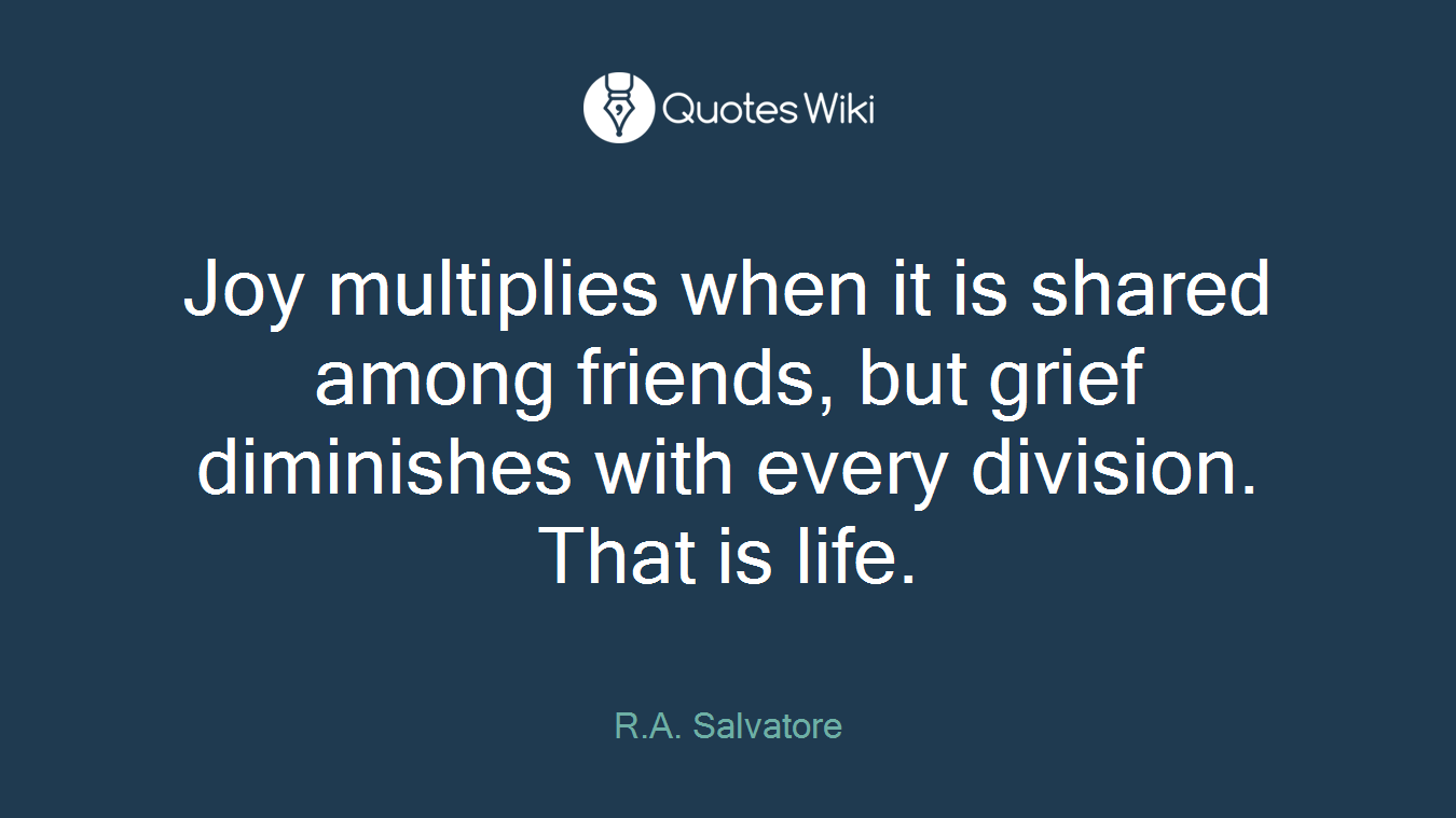Joy multiplies when it is shared among friends, but grief diminishes with every division. That is life.