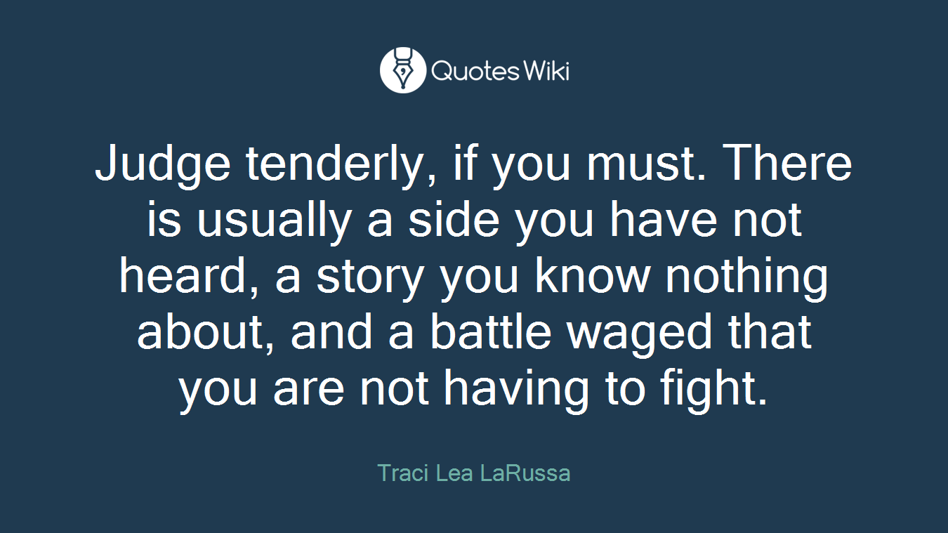 Judge tenderly, if you must. There is usually a side you have not heard, a story you know nothing about, and a battle waged that you are not having to fight.