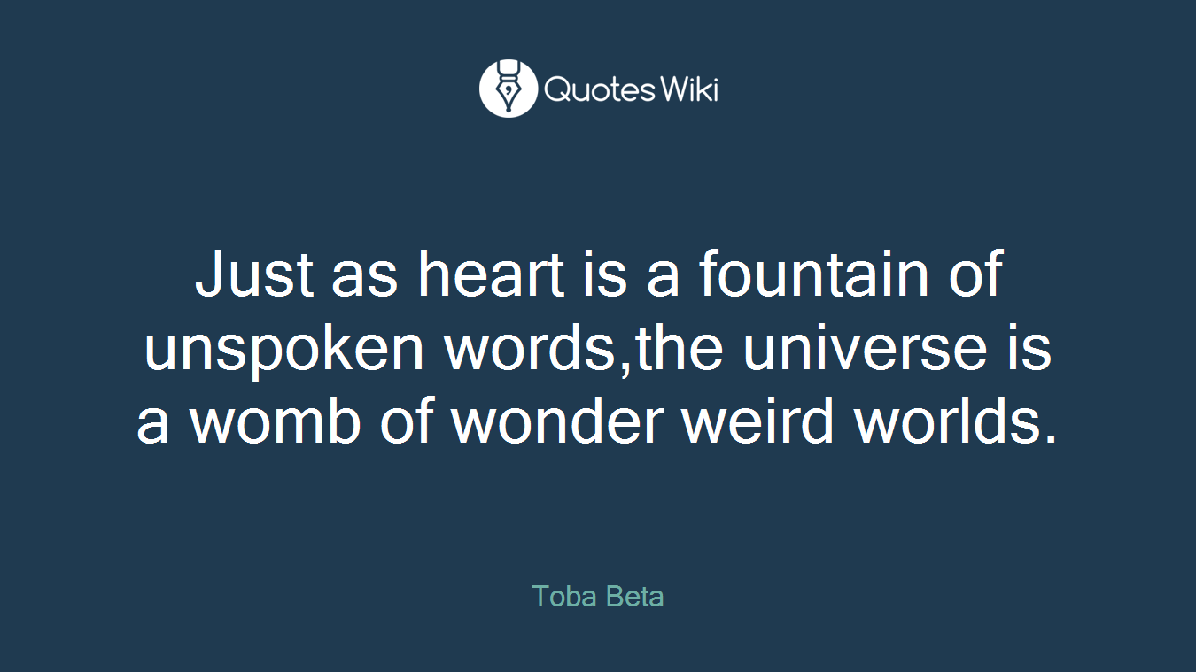 Just as heart is a fountain of unspoken words,the universe is a womb of wonder weird worlds.