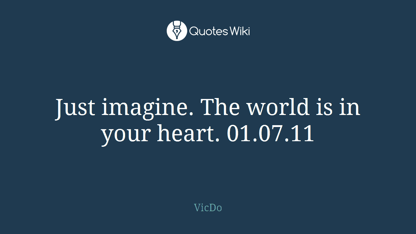 Just imagine. The world is in your heart. 01.07.11