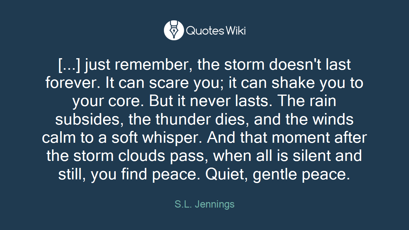 [...] just remember, the storm doesn't last forever. It can scare you; it can shake you to your core. But it never lasts. The rain subsides, the thunder dies, and the winds calm to a soft whisper. And that moment after the storm clouds pass, when all is silent and still, you find peace. Quiet, gentle peace.