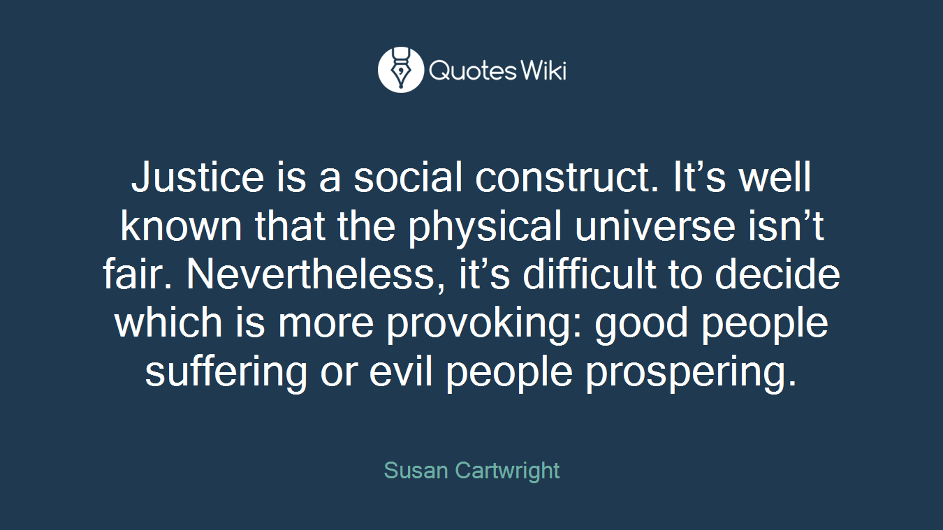 Justice is a social construct. It's well known that the physical universe isn't fair. Nevertheless, it's difficult to decide which is more provoking: good people suffering or evil people prospering.