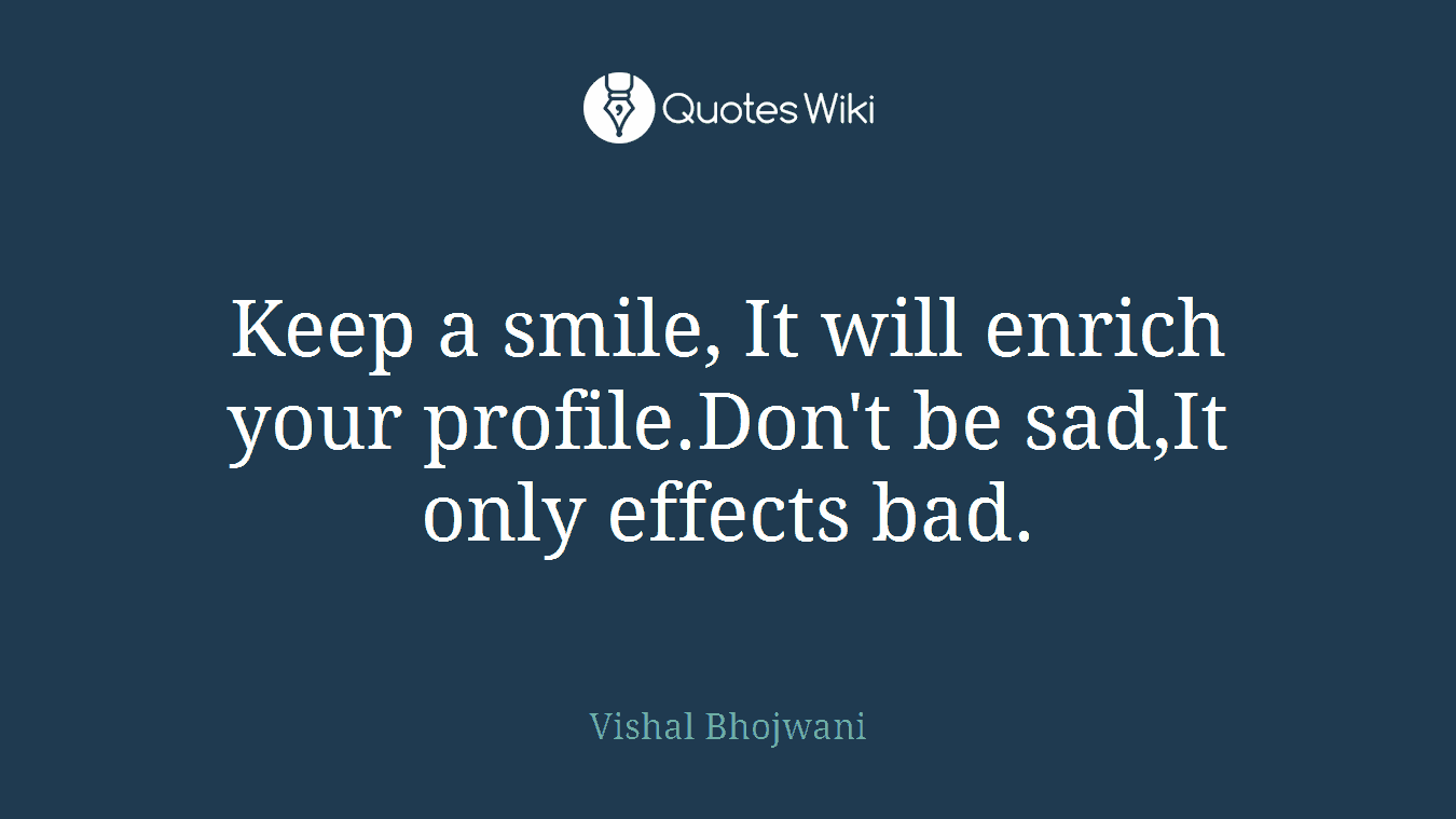 Keep a smile, It will enrich your profile.Don't be sad,It only effects bad.