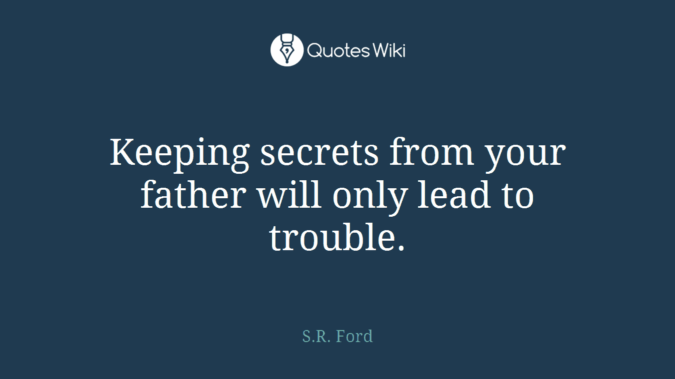Keeping secrets from your father will only lead to trouble.