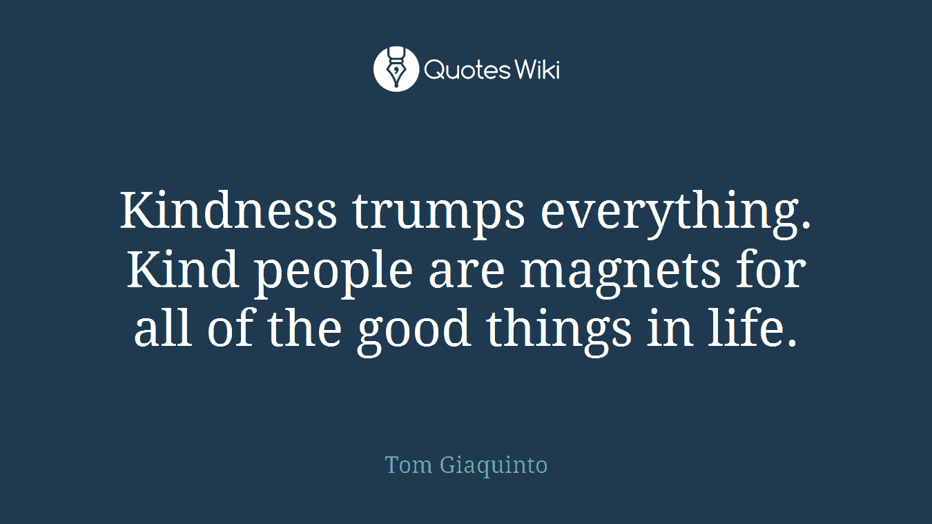 Kindness trumps everything. Kind people are magnets for all of the good things in life.