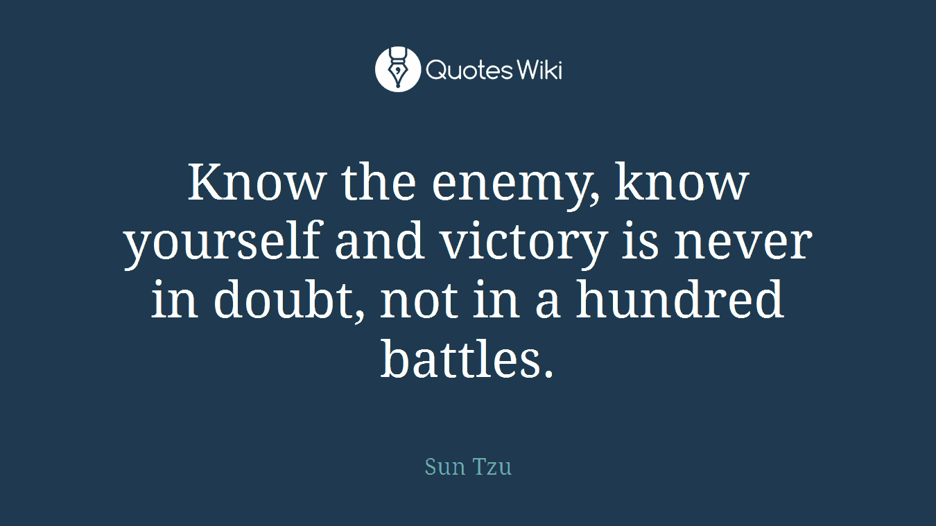 Know the enemy, know yourself and victory is never in doubt, not in a hundred battles.