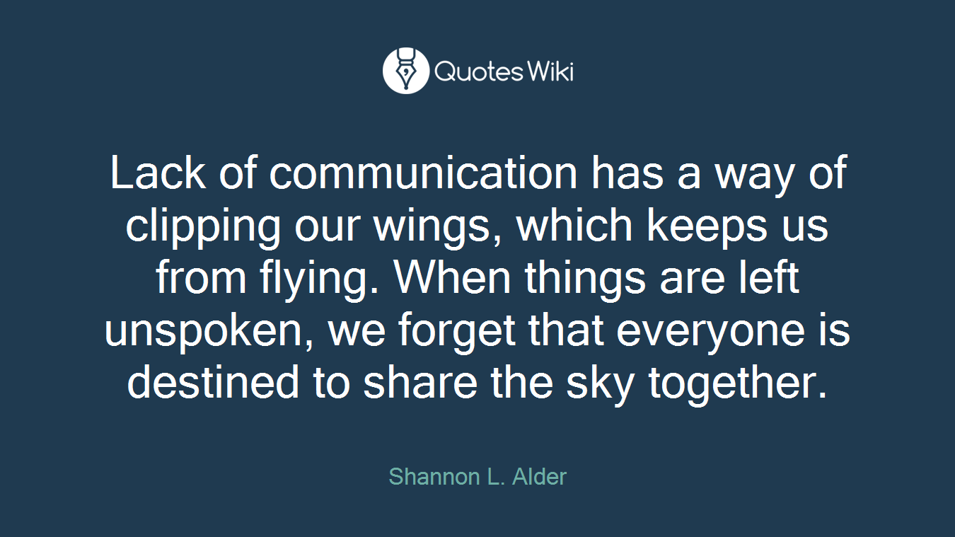 Lack of communication has a way of clipping our wings, which keeps us from flying. When things are left unspoken, we forget that everyone is destined to share the sky together.