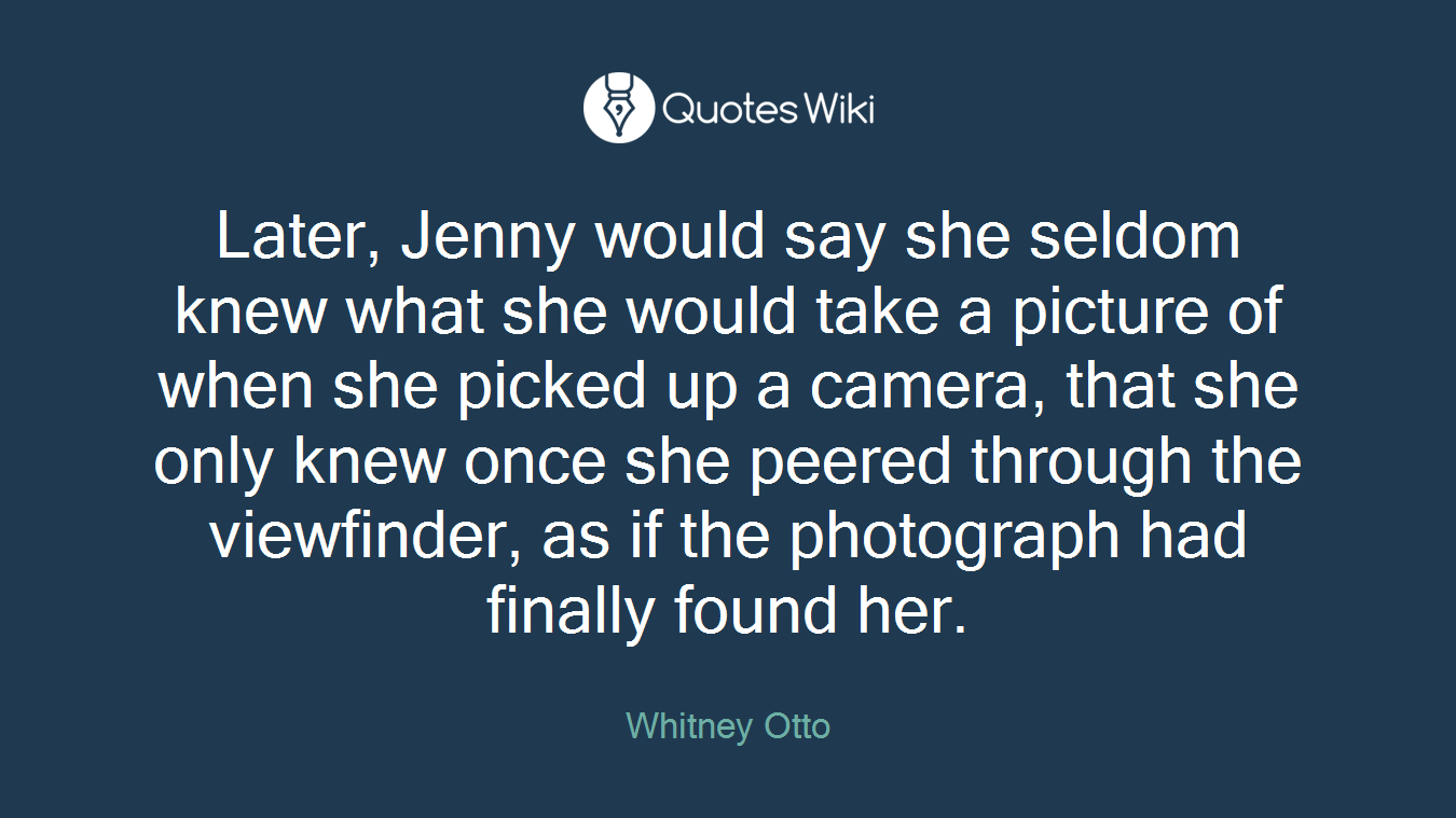 Later, Jenny would say she seldom knew what she would take a picture of when she picked up a camera, that she only knew once she peered through the viewfinder, as if the photograph had finally found her.