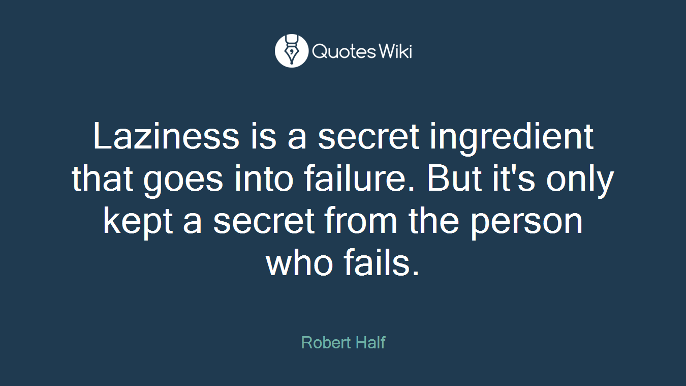 Laziness is a secret ingredient that goes into failure. But it's only kept a secret from the person who fails.