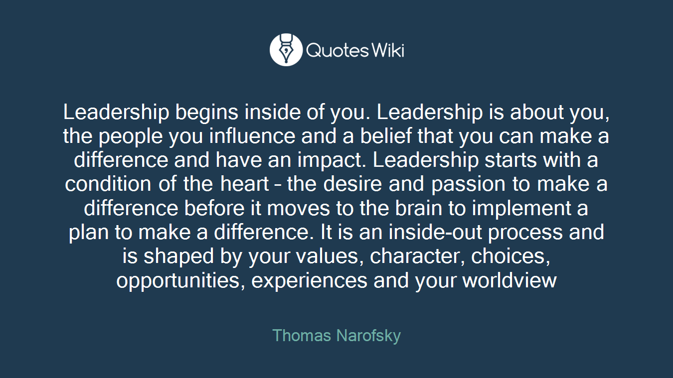 Leadership begins inside of you. Leadership is about you, the people you influence and a belief that you can make a difference and have an impact. Leadership starts with a condition of the heart – the desire and passion to make a difference before it moves to the brain to implement a plan to make a difference. It is an inside-out process and is shaped by your values, character, choices, opportunities, experiences and your worldview