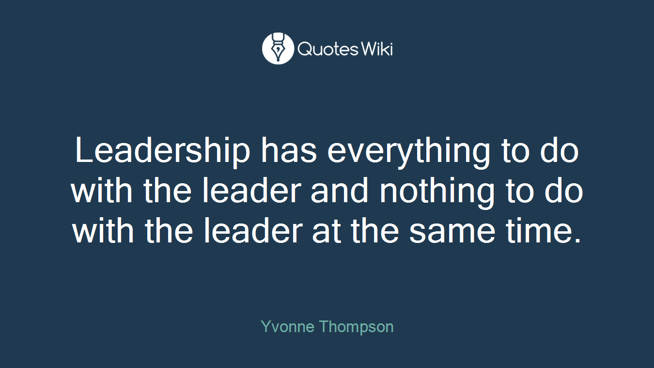 Leadership has everything to do with the leader and nothing to do with the leader at the same time.