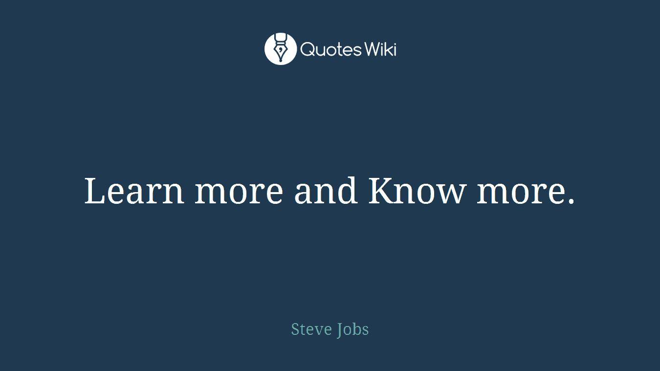 Learn more and Know more.