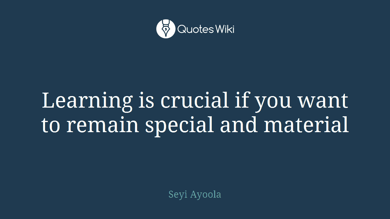 Learning is crucial if you want to remain special and material