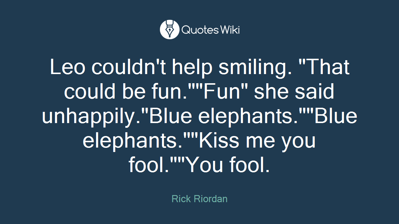 """Leo couldn't help smiling. """"That could be fun.""""""""Fun"""" she said unhappily.""""Blue elephants.""""""""Blue elephants.""""""""Kiss me you fool.""""""""You fool."""