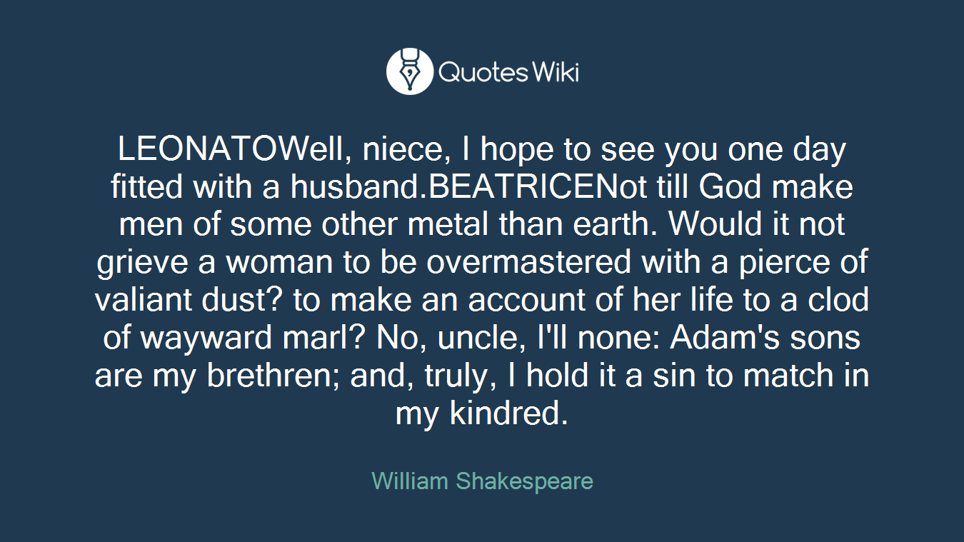 LEONATOWell, niece, I hope to see you one day fitted with a husband.BEATRICENot till God make men of some other metal than earth. Would it not grieve a woman to be overmastered with a pierce of valiant dust? to make an account of her life to a clod of wayward marl? No, uncle, I'll none: Adam's sons are my brethren; and, truly, I hold it a sin to match in my kindred.