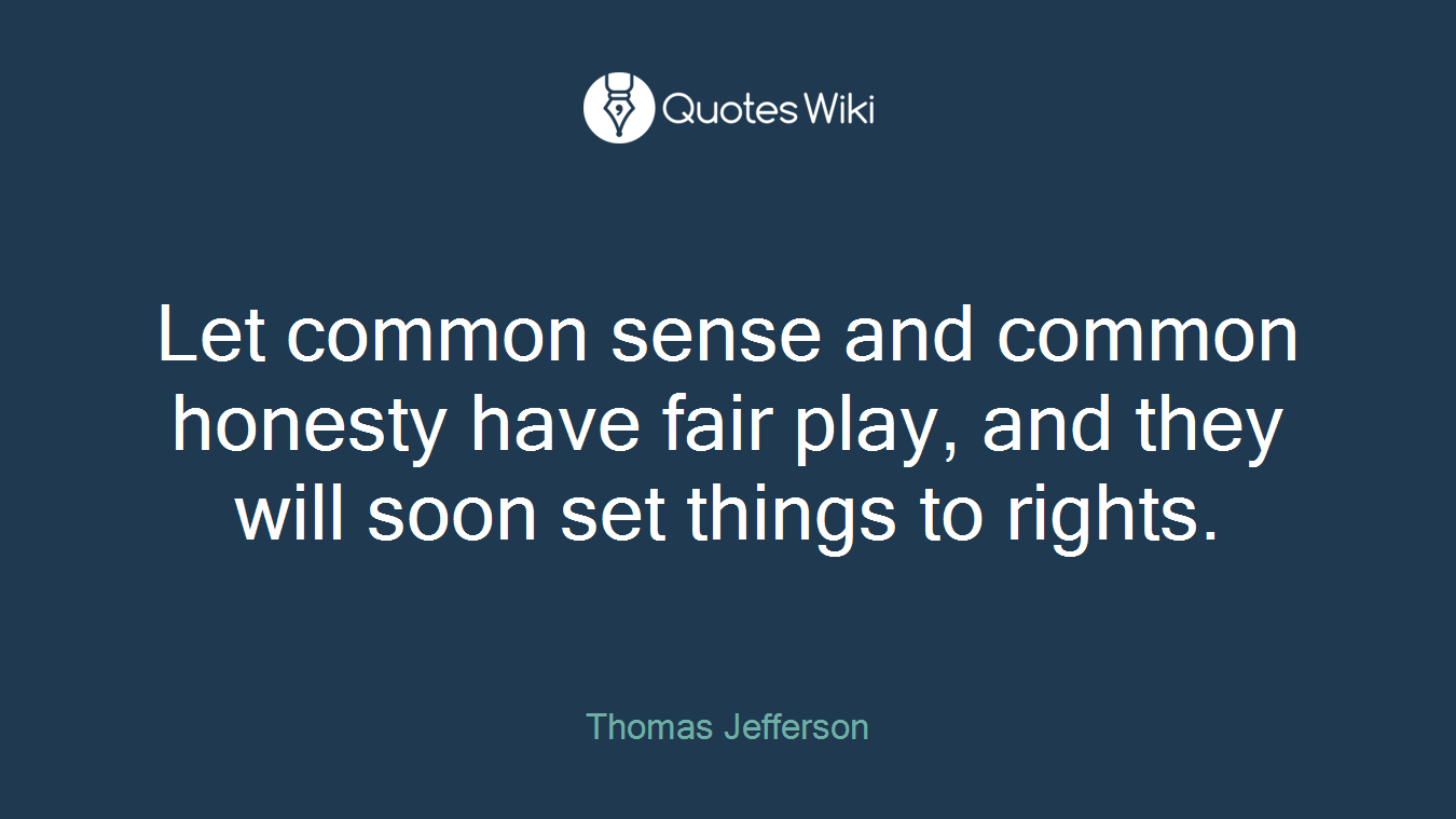 Let common sense and common honesty have fair play, and they will soon set things to rights.