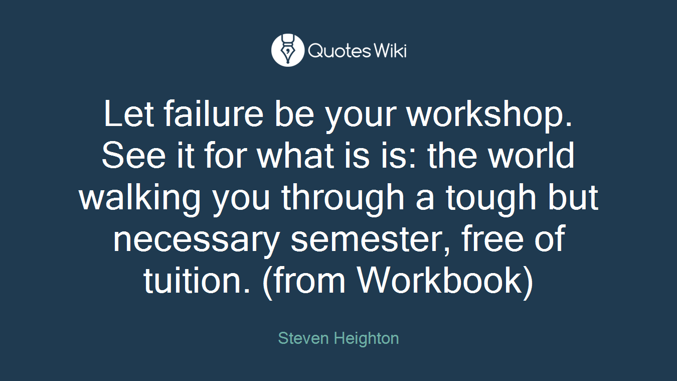 Let failure be your workshop. See it for what is is: the world walking you through a tough but necessary semester, free of tuition. (from Workbook)
