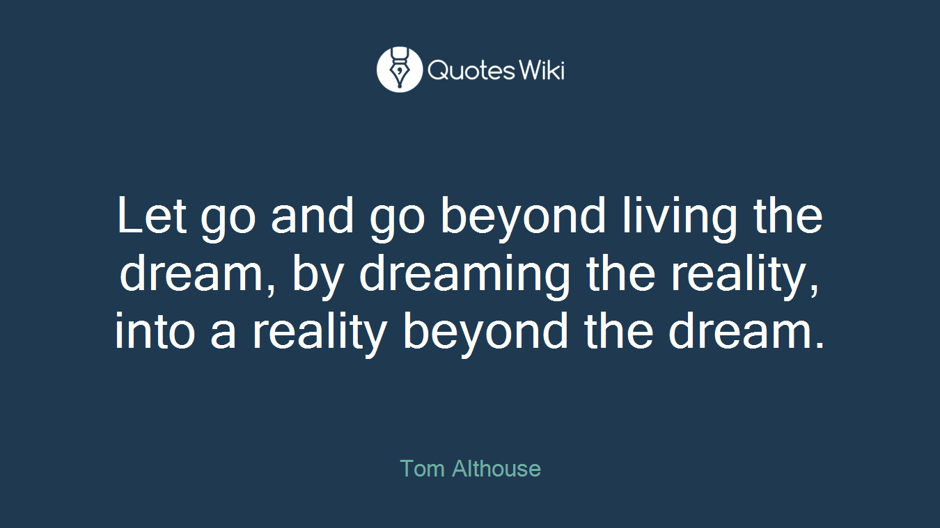 Let go and go beyond living the dream, by dreaming the reality, into a reality beyond the dream.