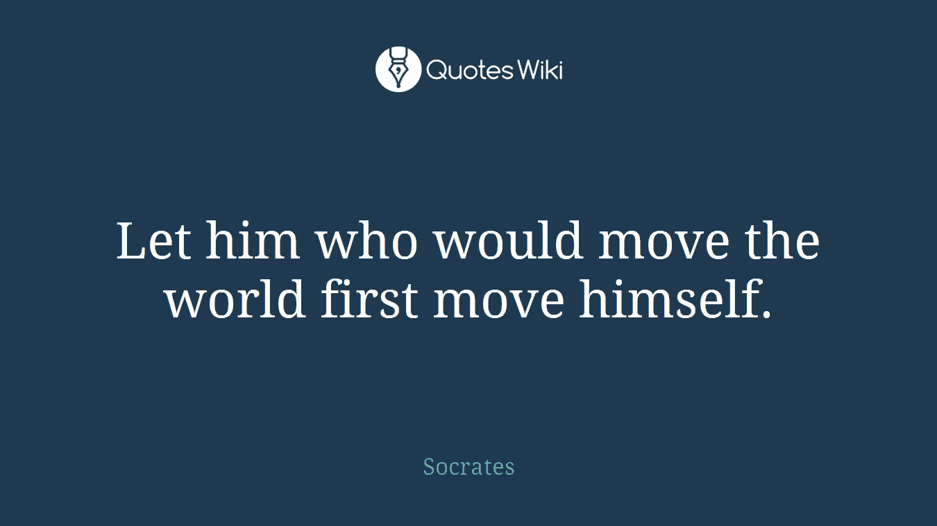 Let him who would move the world first move himself.