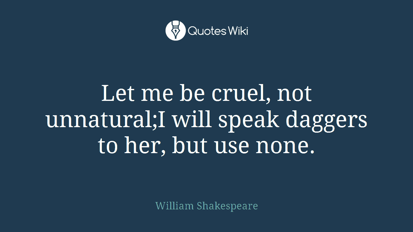 Let me be cruel, not unnatural;I will speak daggers to her, but use none.