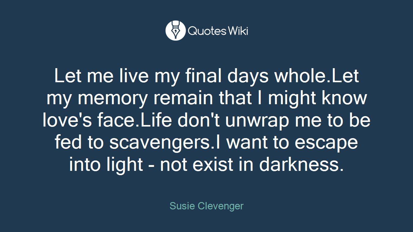 Let me live my final days whole.Let my memory remain that I might know love's face.Life don't unwrap me to be fed to scavengers.I want to escape into light - not exist in darkness.