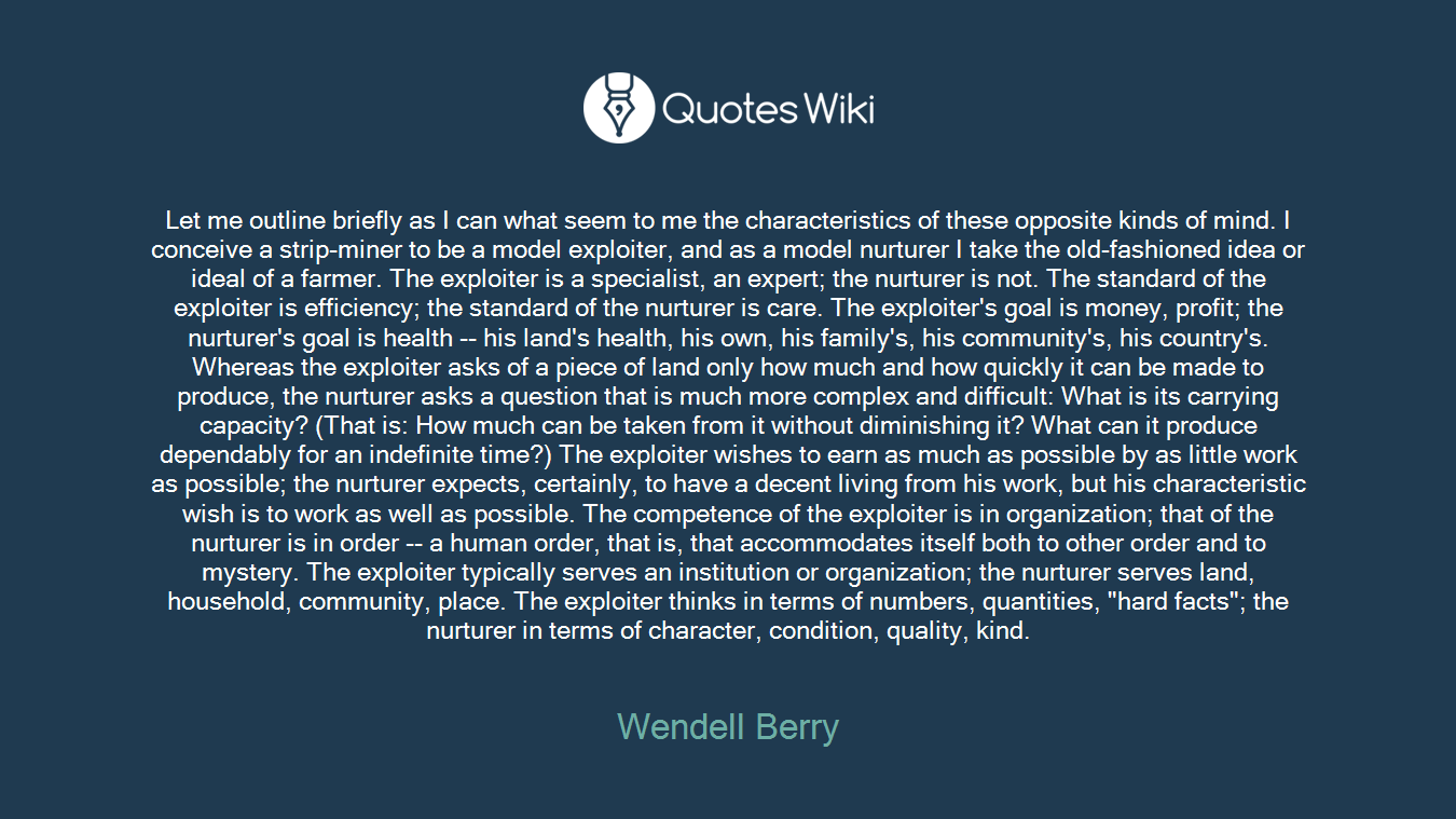 """Let me outline briefly as I can what seem to me the characteristics of these opposite kinds of mind. I conceive a strip-miner to be a model exploiter, and as a model nurturer I take the old-fashioned idea or ideal of a farmer. The exploiter is a specialist, an expert; the nurturer is not. The standard of the exploiter is efficiency; the standard of the nurturer is care. The exploiter's goal is money, profit; the nurturer's goal is health -- his land's health, his own, his family's, his community's, his country's. Whereas the exploiter asks of a piece of land only how much and how quickly it can be made to produce, the nurturer asks a question that is much more complex and difficult: What is its carrying capacity? (That is: How much can be taken from it without diminishing it? What can it produce dependably for an indefinite time?) The exploiter wishes to earn as much as possible by as little work as possible; the nurturer expects, certainly, to have a decent living from his work, but his characteristic wish is to work as well as possible. The competence of the exploiter is in organization; that of the nurturer is in order -- a human order, that is, that accommodates itself both to other order and to mystery. The exploiter typically serves an institution or organization; the nurturer serves land, household, community, place. The exploiter thinks in terms of numbers, quantities, """"hard facts""""; the nurturer in terms of character, condition, quality, kind."""