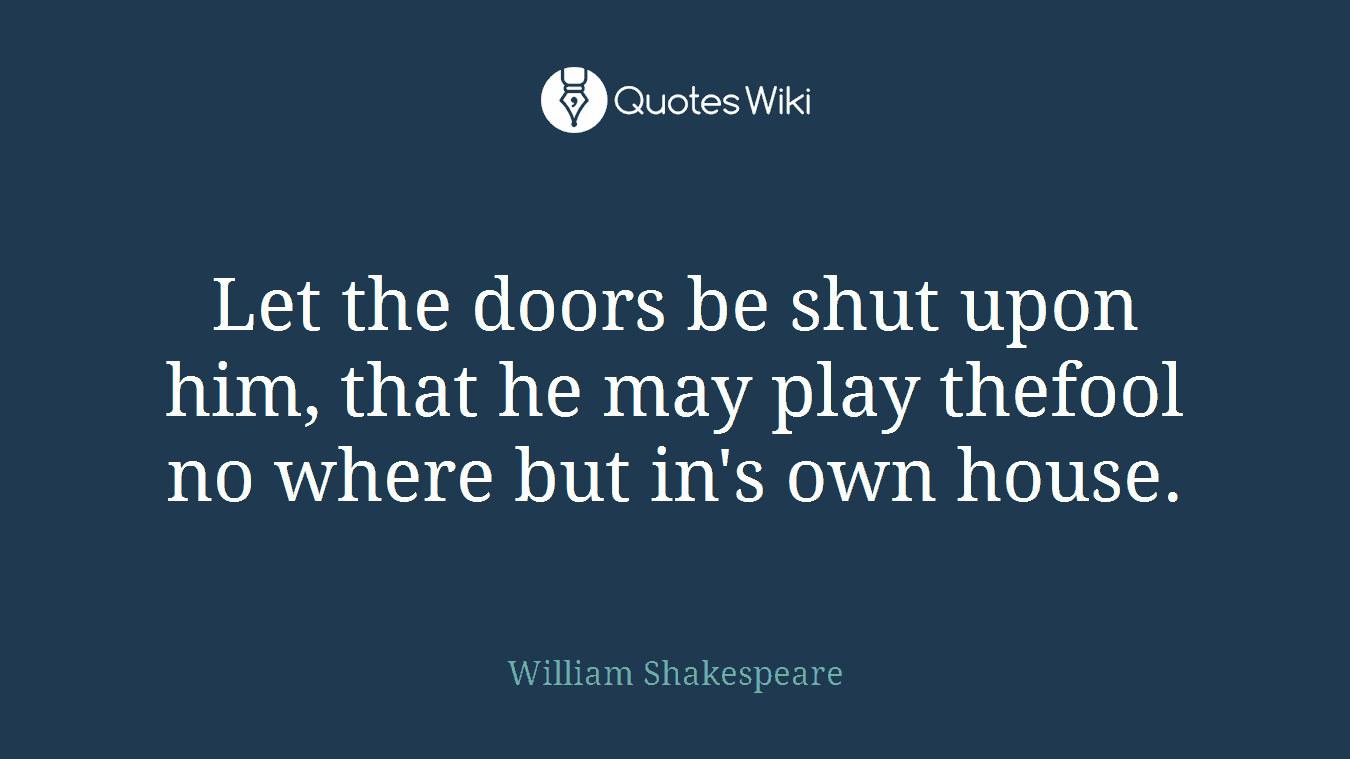 Let the doors be shut upon him, that he may play thefool no where but in's own house.
