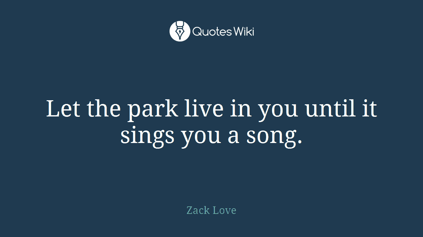 Let the park live in you until it sings you a song.